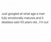 Dank, Deadass, and Old: Just googled at what age a man  fully emotionally matures and it  deadass said 43 years old...l'm out