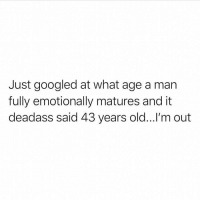 Memes, Deadass, and Old: Just googled at what age a man  fully emotionally matures and it  deadass said 43 years old...'m out Honestly this makes me feel upset on a deep level 😭😭😭(via @basicwhitebetches)