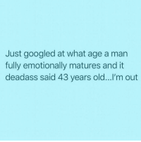 Dad, Date, and Deadass: Just googled at what age a man  fully emotionally matures and it  deadass said 43 years old...I'm out So what I'm taking from this is I should dump my bf and date his dad 👌🏽 (@vodkalana)