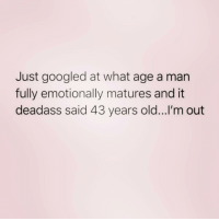 Zero, Deadass, and Girl Memes: Just googled at what age a man  fully emotionally matures and it  deadass said 43 years old...l'm out Welllllll shitttt ( @zero_fucksgirl )