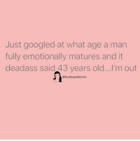 Deadass, Girl Memes, and Old: Just googled at what age a man  LIS  fully emotionally matures and it  deadass said 43 years old...I'm out  @fuckboysfailures