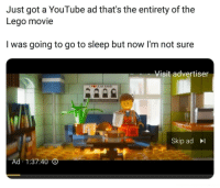Go to Sleep, Lego, and Shit: Just got a YouTube ad that's the entirety of the  Lego movie  I was going to go to sleep but now l'm not sure  Visit advertiser  Skip ad  Ad 1:37:40 I mean shit