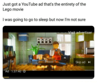 Go to Sleep, Lego, and Shit: Just got a YouTube ad that's the entirety of the  Lego movie  I was going to go to sleep but now I'm not sure  Visit advertiser  Skip adI  Ad 1:37:40 I mean shit
