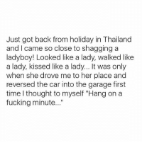"""Fucking, Thailand, and Time: Just got back from holiday in Thailand  and I came so close to shagging a  ladyboy! Looked like a lady, walked like  a lady, kissed like a lady... It was only  when she drove me to her place and  reversed the car into the garage first  time I thought to myself """"Hang on a  fucking minute..."""" @theyamgram is a must follow😂🔥"""