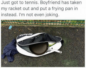 Fuck me,there's no limit to this lads madness: Just got to tennis. Boyfriend has taken  my racket out and put a frying pan in  instead. I'm not even joking.  mrince Fuck me,there's no limit to this lads madness