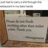 Funny, Shit, and Thank You: Just had to carry a shit through this  restaurant in my bare hands  Please do not flush  anything other than toilet  paper. Thank you.  Management Breh 😂😂😂💩