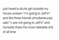 "Drunk, Friends, and Funny: just heard a drunk girl outside my  house scream ""i'm going to Jeff's!""  and like three friends simultaneously  said ""u are not going to Jeff's"" and  honestly thats the most relatable shit  of all time 🏆🏆🏆"