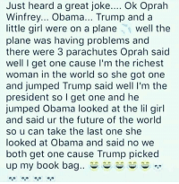 Future, Obama, and Oprah Winfrey: Just heard a great joke.... Ok Oprah  Winfrey... Obama... Trump and a  little girl were on a plane well the  plane was having problems and  there were 3 parachutes Oprah said  well I get one cause I'm the richest  woman in the world so she got one  and jumped Trump said well I'm the  president so I get one and he  jumped Obama looked at the lil girl  and said ur the future of the world  so u can take the last one she  looked at Obama and said no we  both get one cause Trump picked