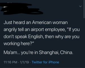 "Iphone, Twitter, and China: Just heard an American woman  angrily tell an airport employee, ""If you  don't speak English, then why are you  working here?""  Ma'am... you're in Shanghai, China.  11:16 PM 1/1/19 Twitter for iPhone MURIKA"