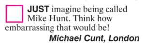 Just Imagine: JUST imagine being called  Mike Hunt. Think how  embarrassing that would be!  Michael Cunt, London