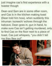 """supernatural spn spnfamily castiel mishacollins cockles destiel deanwinchester samwinchester marksheppard crowley jensenackles jaredpadalecki winchester sabriel twistandshout osricchau superwholock bobbysinger teamfreewill fandom markpellegrino impala casifer alwayskeepfighting akf tumblr robbenedict chuckshurley spncast: just imagine cas's first experience with a  toaster though  Dean and Sam are in some other room,  and Cas is in the kitchen making toast  (Dean told him how), when suddenly this  inhuman /screech/ echoes through the  batcave. Dean goes in, gun in hand, to  make sure Cas isn't getting murdered, only  to find Cas on the floor next to a piece of  toast. Cas just whispers, """"you didn't tell  me they flew out""""  (heavy breathing) supernatural spn spnfamily castiel mishacollins cockles destiel deanwinchester samwinchester marksheppard crowley jensenackles jaredpadalecki winchester sabriel twistandshout osricchau superwholock bobbysinger teamfreewill fandom markpellegrino impala casifer alwayskeepfighting akf tumblr robbenedict chuckshurley spncast"""