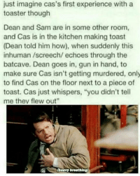 "Guns, Memes, and Toast: just imagine cas's first experience with a  toaster though  Dean and Sam are in some other room,  and Cas is in the kitchen making toast  (Dean told him how), when suddenly this  inhuman /screech/ echoes through the  bat cave. Dean goes in, gun in hand, to  make sure Cas isn't getting murdered, only  to find Cas on the floor next to a piece of  toast. Cas just whispers, ""you didn't tell  me they flew out""  (heavy breathing) I didn't know I needed this-owner supernatural deanwinchester samwinchester brothers castiel destiel jensenackles jaredpadalecki mishacollins cockles brotp j2"
