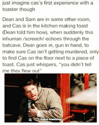 """Memes, Supernatural, and Toast: just imagine cas's first experience with a  toaster though  Dean and Sam are in some other room  and Cas is in the kitchen making toast  (Dean told him how), when suddenly this  inhuman screech/ echoes through the  batcave. Dean goes in, gun in hand, to  make sure Cas isn't getting murdered, only  to find Cas on the floor next to a piece of  toast. Cas just whispers, """"you didn't tell  me thev flew out""""  breathing) OOOH NOOO ---------------------- jensenackles deanwinchester winchester supernatural supernaturalfandom spn spnfamily alwayskeepfighting youarenotalone jaredpadalecki samwinchester castiel castielangelofthelord mishacollins spnfandom mishaporn destiel cockles teamfreewill dean sam cas rowena ruthconnel crowley supernaturalfunny supernaturaltumblr"""