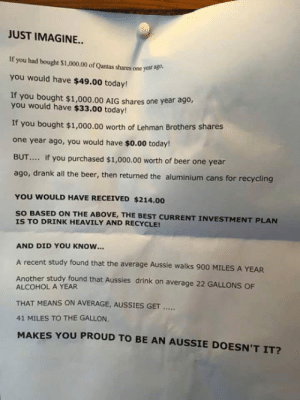 awesomesthesia:  Makes You Proud Doesn't It?: JUST IMAGINE...  If you had bought $1,000.00 of Qantas shares one year ago  you would have $49.00 today!  If you bought $1,000.00 AIG shares one year ago,  you would have $33.00 today!  If you bought $1,000.00 worth of Lehman Brothers shares  one year ago, you would have $o.00 today!  BUT... if you purchased $1,000.00 worth of beer one year  ago, drank all the beer, then returned the aluminium cans for recycling  YOU WOULD HAVE RECEIVED $214.00  SO BASED ON THE ABOVE, THE BEST CURRENT INVESTMENT PLAN  IS TO DRINK HEAVILY AND RECYCLE!  AND DID YOU KNOW...  A recent study found that the average Aussie walks 900 MILES A YEAR  Another study found that Aussies drink on average 22 GALLONS OF  ALCOHOL A YEAR  THAT MEANS ON AVERAGE, AUSSIES GET  41 MILES TO THE GALLON.  MAKES YOU PROUD TO BE AN AUSSIE DOESN'T IT? awesomesthesia:  Makes You Proud Doesn't It?