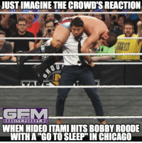 Chicago, Go to Sleep, and Meme: JUST IMAGINE THE CROWD'S REACTION  GEEM  GRAVITY FORGOT ME  WHEN HIDEO ITAMI HITS BOBBY ROODE  WITH A GO TO SLEEP IN CHICAGO CM Punk chants are gonna be loud tonight. CMPunk HideoItami GoToSleep GTS nxttakeoverchicago wrestling prowrestling professionalwrestling meme wrestlingmemes wwememes wwe nxt raw mondaynightraw sdlive smackdownlive tna impactwrestling totalnonstopaction impactonpop boundforglory bfg xdivision njpw newjapanprowrestling roh ringofhonor luchaunderground pwg