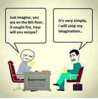 My type of answer 😂😂: Just imagine, you  are on the 8th floor  It caught fire, how  will you escape?  Interview  It's very simple,  I will stop my  imagination. My type of answer 😂😂