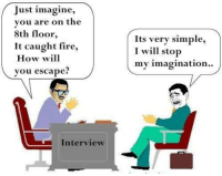 caught fire: Just imagine,  you are on the  8th floor,  It caught fire,  How will  you escape?  Its very simple,  I will stop  my imagination..  Interview