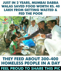 lakh: JUST IN 2 YEARS, MUMBAI DABBA  WALAS SAVED FOOD WORTH RS. 40  LAKH FROM GETTING WASTED &  FED THE POOR  LAUGHING  THEY FEED ABOUT 300-400  HOMELESS PEOPLE IN A DAY  FEEL PROUD TO SHARE THIS PIC