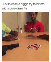 Drawings, Case, and Nigga: Just in case a nigga try to hit me  with some draw 4s  /s