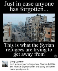 (GC): Just in case anyone  has forgotten  This is what the Syrian  refugees are trying to  get away from  Greg Curtner  Just in case you've forgotten, Obama did this.  But his skin pigmentation and party affiliation  made you ignore it. (GC)