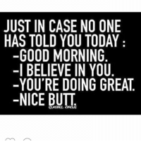 😂👌 @officialdoyoueven: JUST IN CASE NO ONE  HAS TOLD YOU TODAY  GOOD MORNING  -I BELIEVE IN YOU  YOU'RE DOING GREAT  NICE BUTT 😂👌 @officialdoyoueven