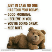 Butt, Memes, and Good Morning: JUST IN CASE NO ONE  HAS TOLD YOU TODAY:  GOOD MORNING.  I BELIEVE IN YOU.  YOU'RE DOING GREAT.  NICE BUTT.  UNIVERSAL PICTURES 👏😎💟