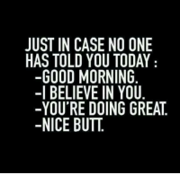 Butt, Memes, and Good Morning: JUST IN CASE NO ONE  HAS TOLD YOU TODAY  -GOOD MORNING  -I BELIEVE IN YOU  -YOU'RE DOING GREAT,  -NICE BUTT Good morning lovelies! ~Mels
