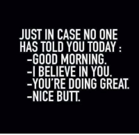 Butt, Memes, and Good Morning: JUST IN CASE NO ONE  HAS TOLD YOU TODAY  -GOOD MORNING  -I BELIEVE IN YOU  -YOU'RE DOING GREAT.  -NICE BUTT.