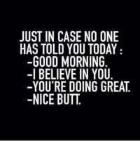 Butt, Memes, and Good Morning: JUST IN CASE NO ONE  HAS TOLD YOU TODAY  -GOOD MORNING  -I BELIEVE IN YOU  -YOU'RE DOING GREAT.  -NICE BUTT. Nice butt 🍑🍑