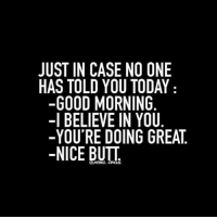 Butt, Memes, and Good Morning: JUST IN CASE NO ONE  HAS TOLD YOU TODAY  -GOOD MORNING  -I BELIEVE IN YOU  -YOU'RE DOING GREAT  -NICE BUTT  @REBEL IRCUS