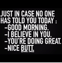 "Good Morning, Good, and Http: JUST IN CASE NO ONE  HAS TOLD YOU TODAY  -GOOD MORNING  -l BELIEVE IN YOU  -YOU'RE DOING GREAT  -NICE BUIT <p>Just in case….. via /r/wholesomememes <a href=""http://ift.tt/2AMTQuY"">http://ift.tt/2AMTQuY</a></p>"