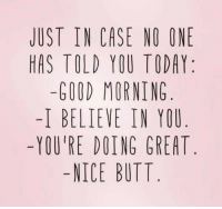 nice butt: JUST IN CASE NO ONE  HAS TOLD YOU TODAY  -GOOD MORNING  I BELIEVE IN YOU  -YOU'RE DOING GREAT  -NICE BUTT