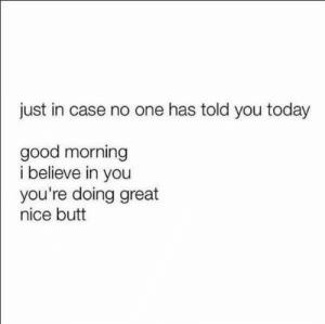 Butt, Good Morning, and Good: just in case no one has told you today  good morning  i believe in you  you're doing great  nice butt