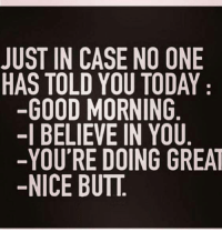 butt: JUST IN CASE NO ONE  HAS TOLD YOU TODAY  GOOD MORNING  -I BELIEVE IN YOU  -YOU'RE DOING GREAT  NICE BUTT.