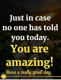 Yes, you are!: Just in case  no one has told  you today.  You are  amazing  Have a really great day  HBK Yes, you are!