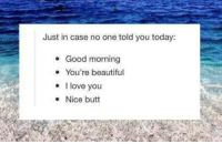 Beautiful, Butt, and Love: Just in case no one told you today:  Good morning  You're beautiful  love you  Nice butt  . I srsfunny:  Some Motivation, Just In Case