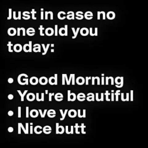 Beautiful, Butt, and Love: Just in case no  one told you  today:  Good Morning  You're beautiful  I love you  .Nice butt