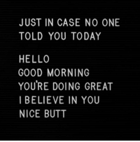 Butt, Hello, and Good Morning: JUST IN CASE NO ONE  TOLD YOU TODAY  HELLO  GOOD MORNING  YOURE DOING GREAT  I BELIEVE IN YOU  NICE BUTT