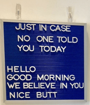 Butt, Hello, and Good Morning: JUST IN CASE  NO ONE TOLD  YOU TODAY  HELLO  GOOD MORNING  WE BELIEVE IN YOu  NICE BUTT me irl