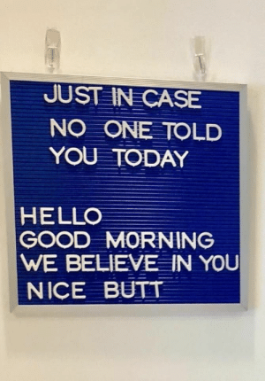 Butt, Hello, and Good Morning: JUST IN CASE  NO ONE TOLD  YOU TODAY  HELLO  GOOD MORNING  WE BELIEVE IN YOu  NICE BUTT me_irl