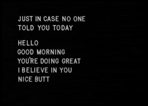 Butt, Hello, and Good Morning: JUST IN CASE NO ONE  TOLD YOU TODAY  HELLO  GOOD MORNING  YOU'RE DOING GREAT  I BELIEVE IN YOU  NICE BUTT