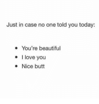 Beautiful, Butt, and Funny: Just in case no one told you today:  You're beautiful  love you  Nice butt Funny Memes. Updated Daily! ⇢ FunnyJoke.tumblr.com 😀