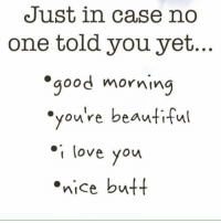 """Beautiful, Butt, and Love: Just in case no  one told you yet.  good morning  """"you're beautiful  you re beautiful  youre bettw  love you  nice butt"""
