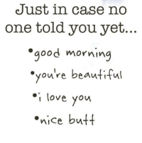 love you: Just in case no  one told you yet.  good morning  you're beautiful  I love you  nice butt