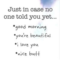 your beautiful: Just in case no  one told you yet...  good morning  you're beautiful  love you  .nice butt