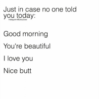 Beautiful, Butt, and Instagram: Just in case no one tolod  you today  Good morning  You're beautiful  I love you  Nice butt  Instagram DailyDose Good Morning ☀️ (Tag someone) dailydose 🥂 @timkarsliyev ➖