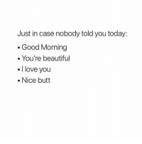 Beautiful, Butt, and Love: Just in case nobody told you today:  . Good Morning  . You're beautiful  I love you  .Nice butt goodmorning! , SAY IT BACK