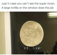 Memes, Windows, and Moon: Just in case you can't see the super moon.  A large tortilla on the window does the job Works for me! 😂🌝  AP