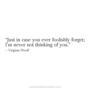 """Virginia: """"Just in case you ever foolishly forget;  I'm never not thinking of you.""""  - Virginia Woolf  extramadness.tumblr.com"""