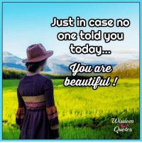 Blog, Quotes, and Today: Just in ease no  one told you  today.  Houare  beautipub!  Wisdom  Quotes If you want more insightful thoughts, go and subscribe to our blog: www.wisdomquotesandstories.com